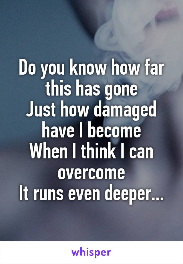 Do you know how far this has gone Just how damaged have I become When I think I can overcome It runs even deeper...
