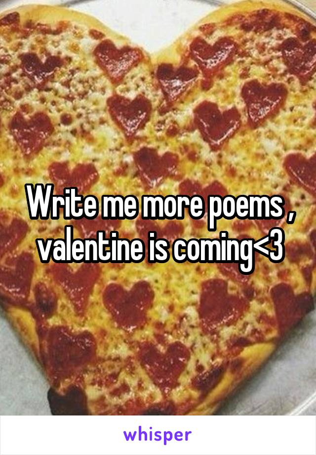 Write me more poems , valentine is coming<3