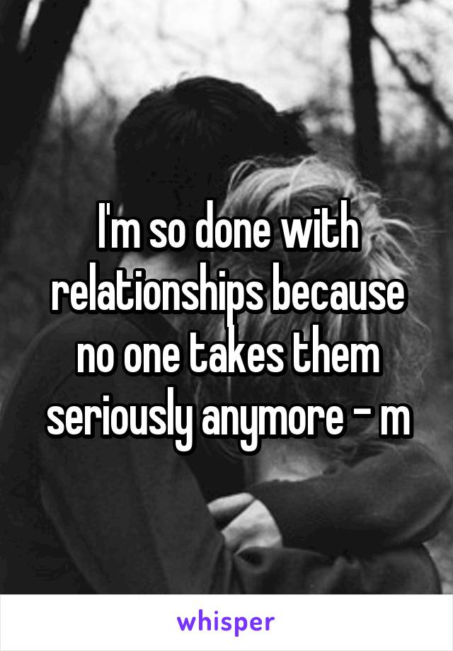 I'm so done with relationships because no one takes them seriously anymore - m