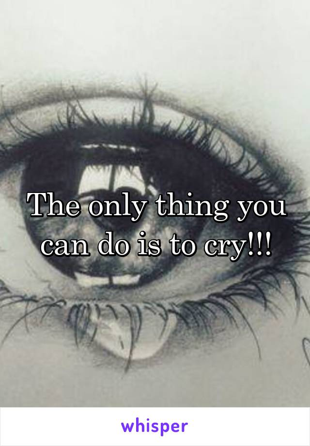 The only thing you can do is to cry!!!
