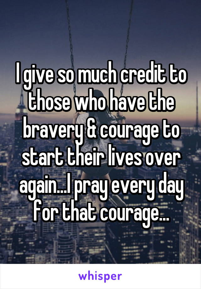 I give so much credit to those who have the bravery & courage to start their lives over again...I pray every day for that courage...