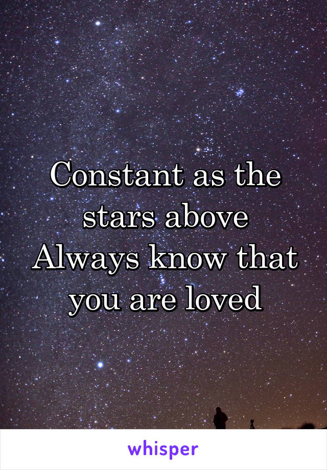 Constant as the stars above Always know that you are loved
