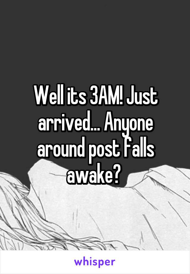 Well its 3AM! Just arrived... Anyone around post falls awake?