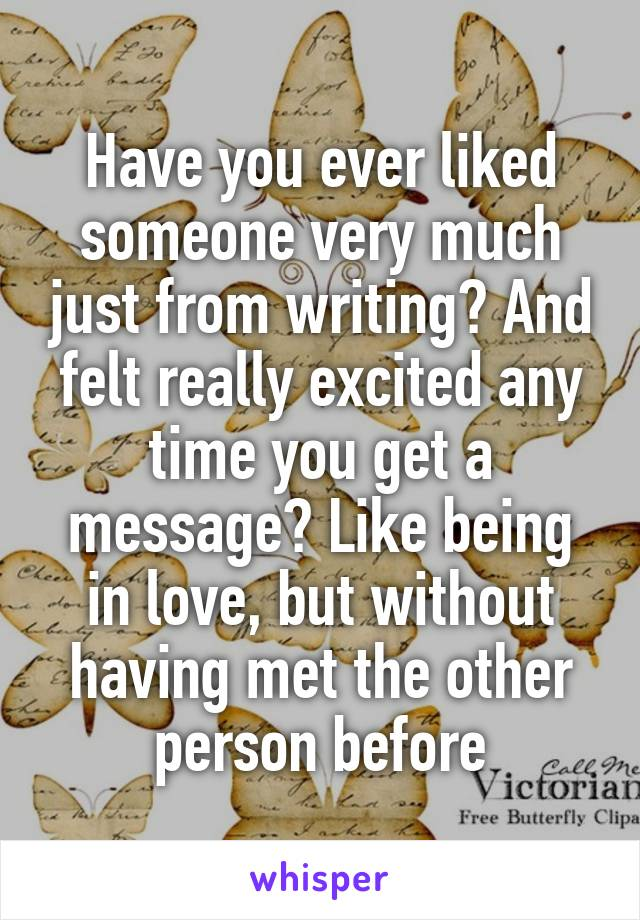 Have you ever liked someone very much just from writing? And felt really excited any time you get a message? Like being in love, but without having met the other person before