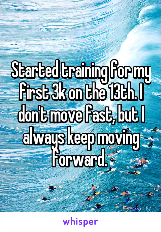 Started training for my first 3k on the 13th. I don't move fast, but I always keep moving forward.
