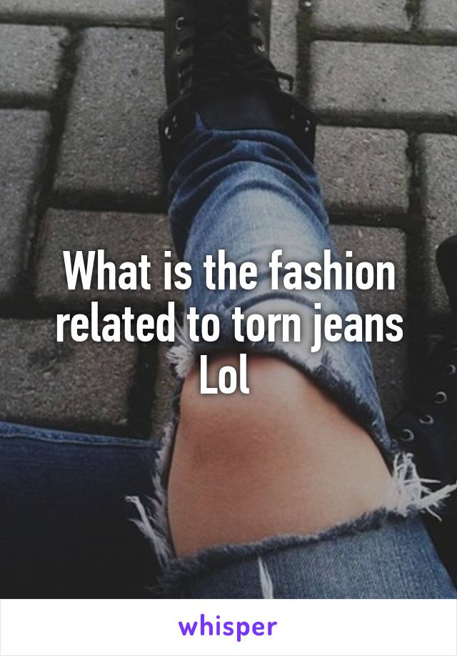 What is the fashion related to torn jeans Lol