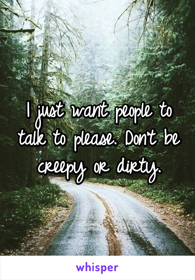 I just want people to talk to please. Don't be creepy or dirty.
