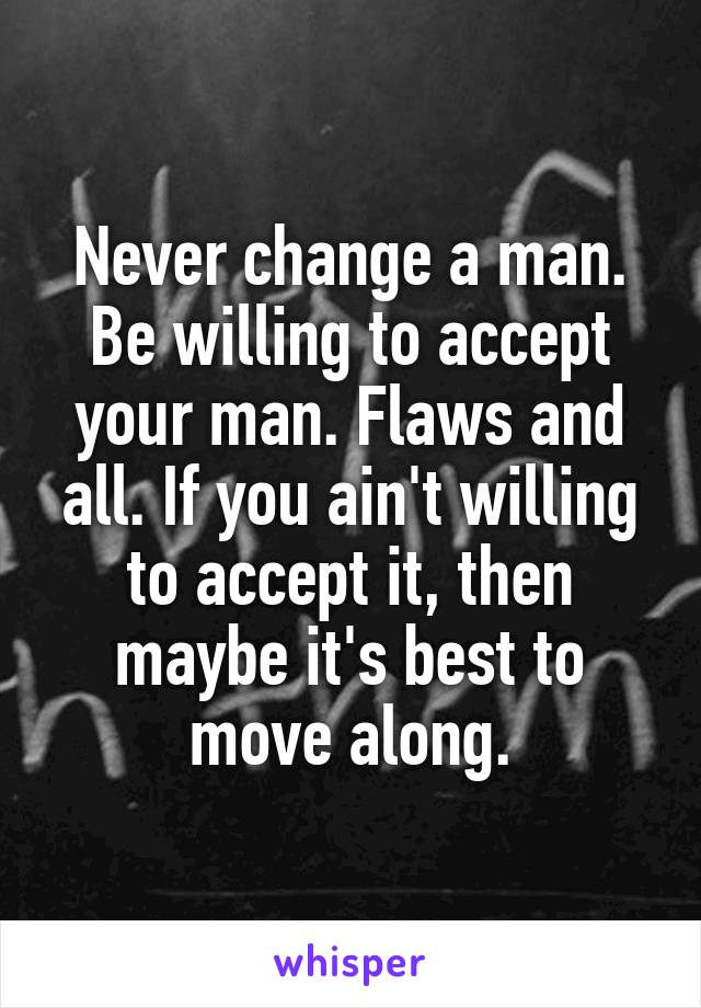 Never change a man. Be willing to accept your man. Flaws and all. If you ain't willing to accept it, then maybe it's best to move along.