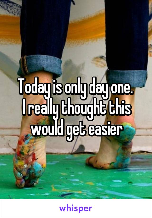 Today is only day one.  I really thought this would get easier