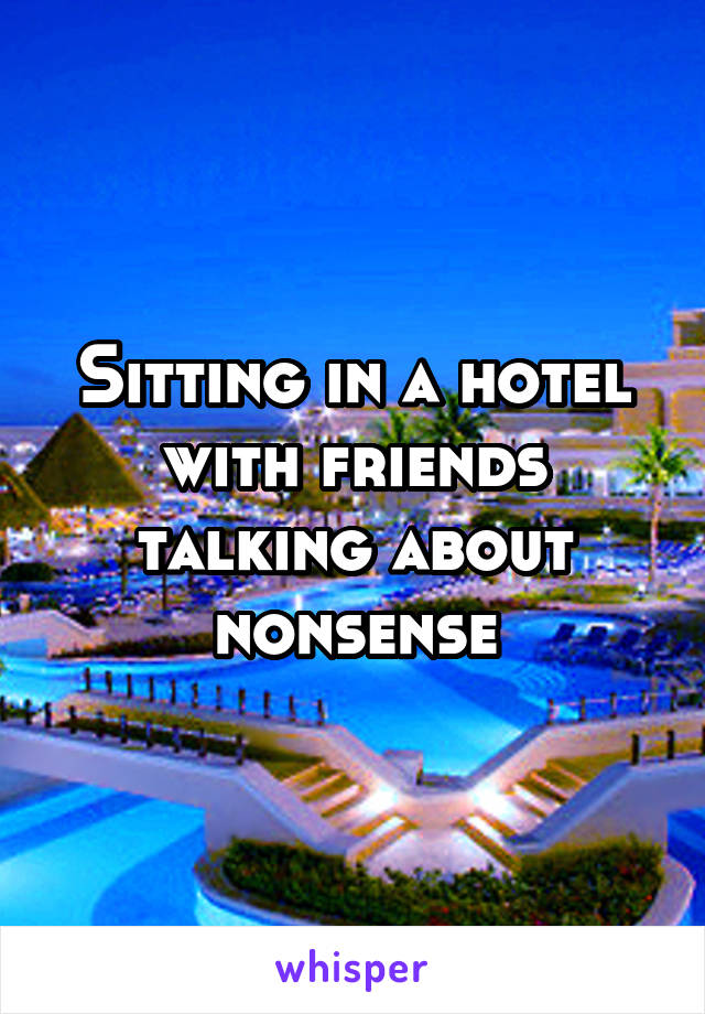 Sitting in a hotel with friends talking about nonsense