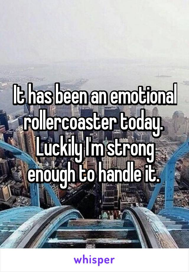 It has been an emotional rollercoaster today.  Luckily I'm strong enough to handle it.