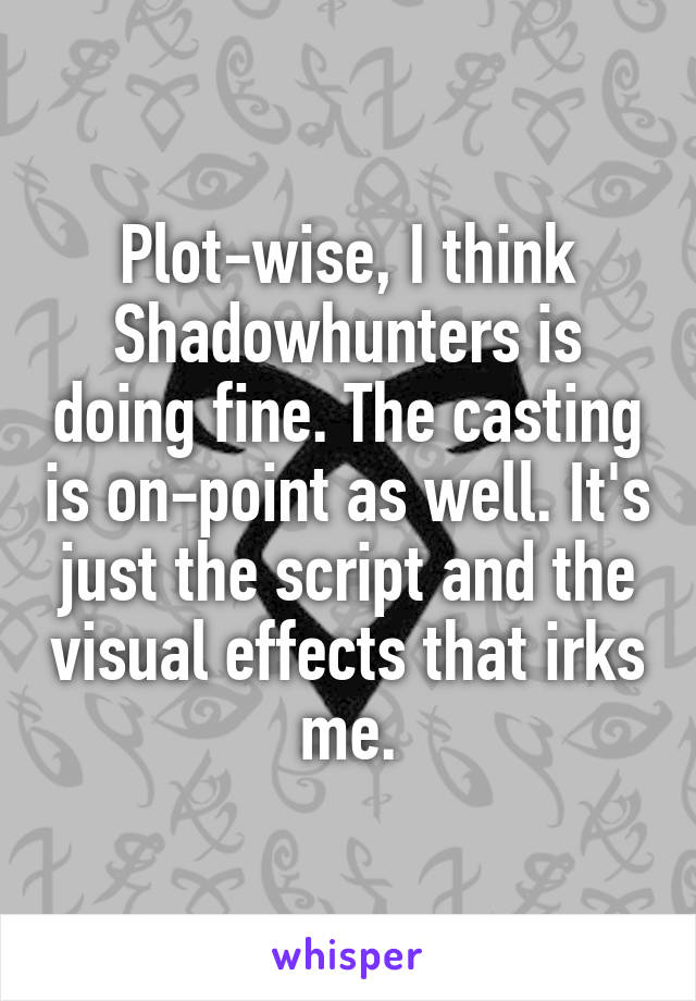 Plot-wise, I think Shadowhunters is doing fine. The casting is on-point as well. It's just the script and the visual effects that irks me.