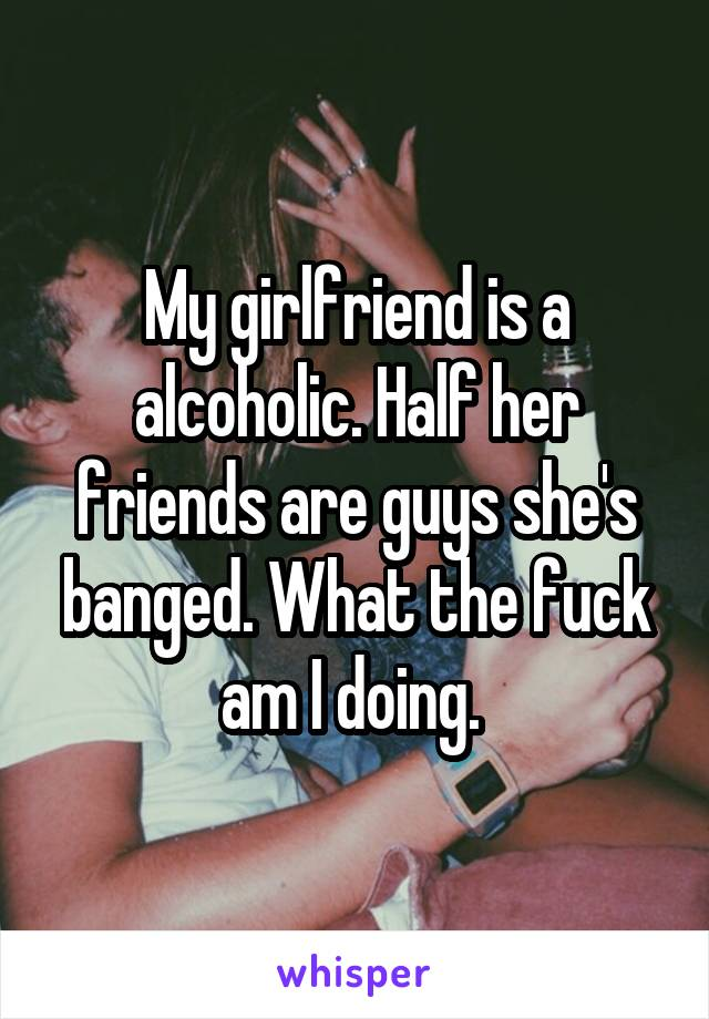 My girlfriend is a alcoholic. Half her friends are guys she's banged. What the fuck am I doing.