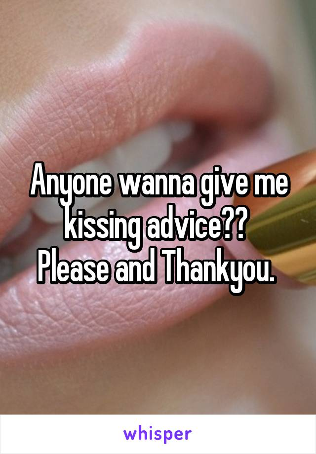 Anyone wanna give me kissing advice??  Please and Thankyou.