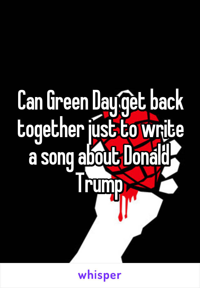 Can Green Day get back together just to write a song about Donald  Trump
