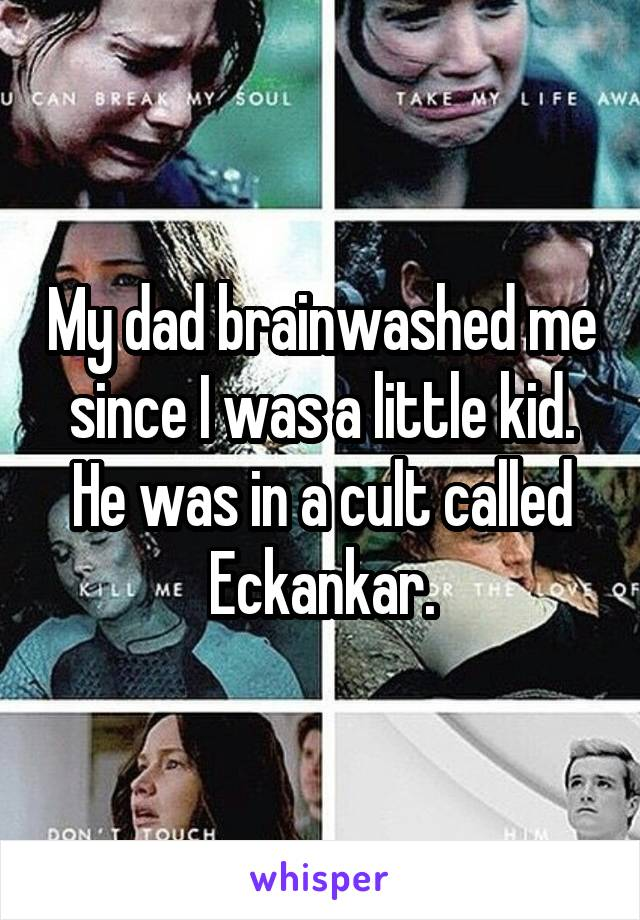 My dad brainwashed me since I was a little kid. He was in a cult called Eckankar.