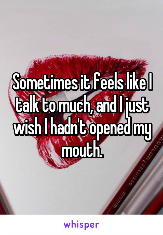 Sometimes it feels like I talk to much, and I just wish I hadn't opened my mouth.