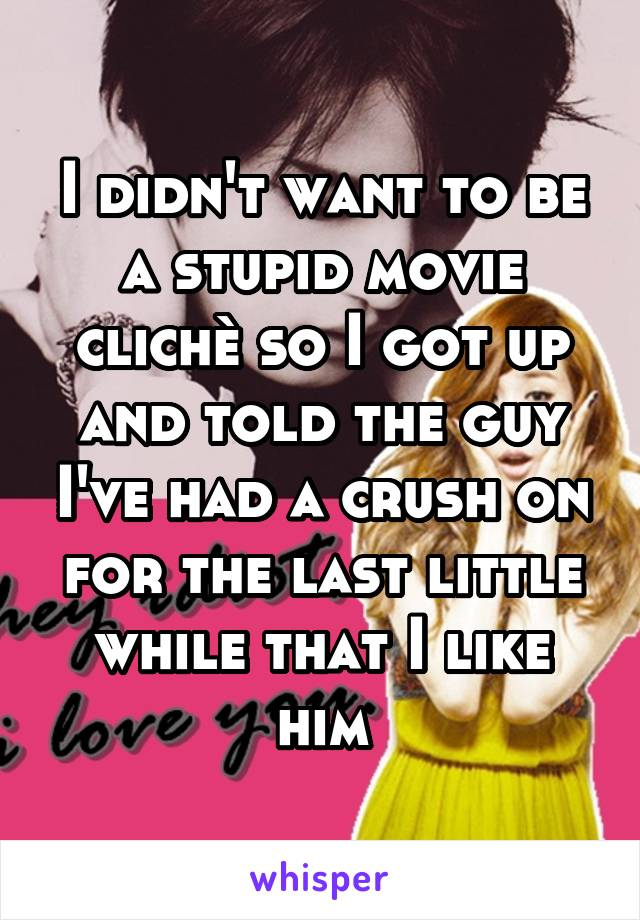 I didn't want to be a stupid movie clichè so I got up and told the guy I've had a crush on for the last little while that I like him