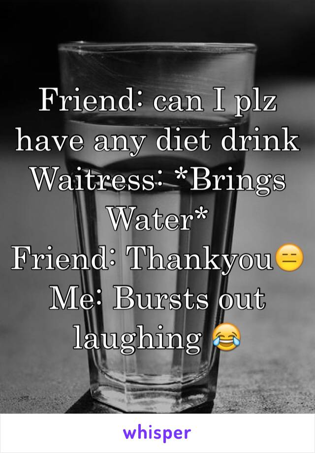 Friend: can I plz have any diet drink Waitress: *Brings Water* Friend: Thankyou😑 Me: Bursts out laughing 😂