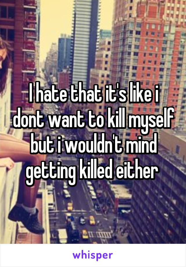 I hate that it's like i dont want to kill myself but i wouldn't mind getting killed either