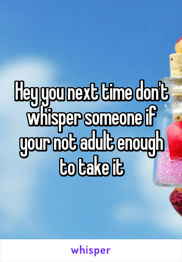 Hey you next time don't whisper someone if your not adult enough to take it
