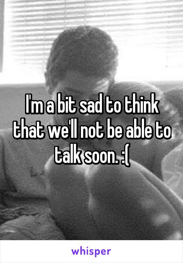I'm a bit sad to think that we'll not be able to talk soon. :(