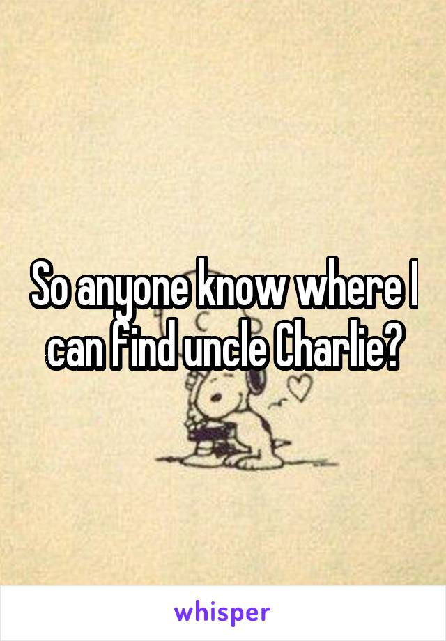 So anyone know where I can find uncle Charlie?