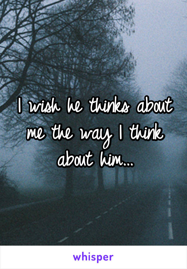 I wish he thinks about me the way I think about him...