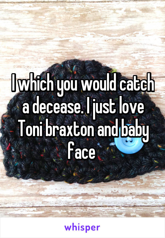 I which you would catch a decease. I just love Toni braxton and baby face