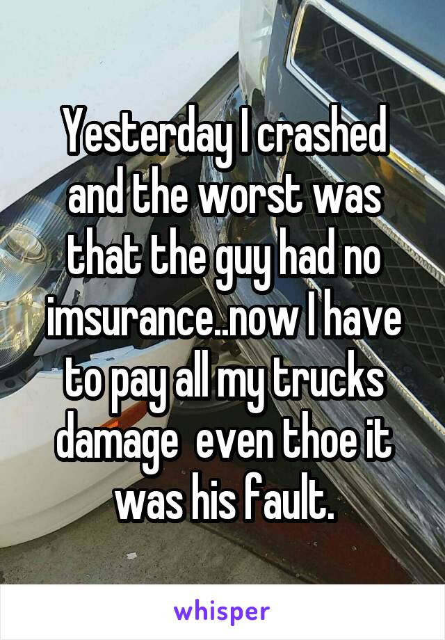 Yesterday I crashed and the worst was that the guy had no imsurance..now I have to pay all my trucks damage  even thoe it was his fault.
