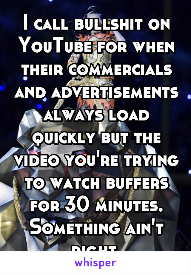 I call bullshit on YouTube for when their commercials and advertisements always load quickly but the video you're trying to watch buffers for 30 minutes. Something ain't right.