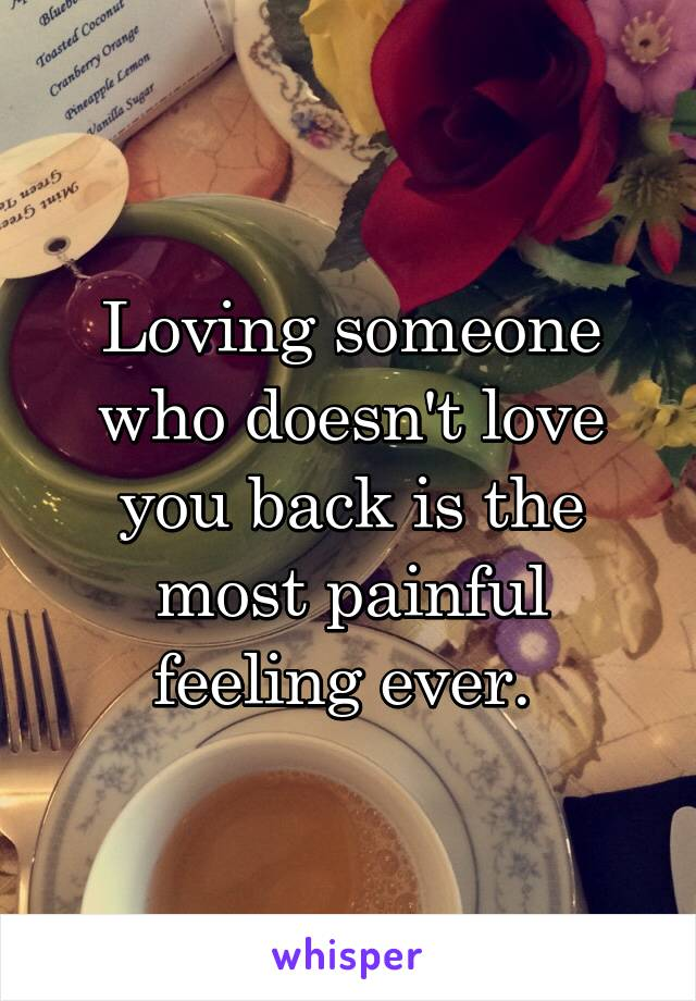 Loving someone who doesn't love you back is the most painful feeling ever.