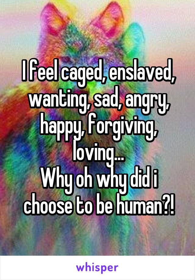I feel caged, enslaved, wanting, sad, angry, happy, forgiving, loving... Why oh why did i choose to be human?!