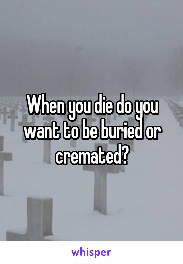 When you die do you want to be buried or cremated?