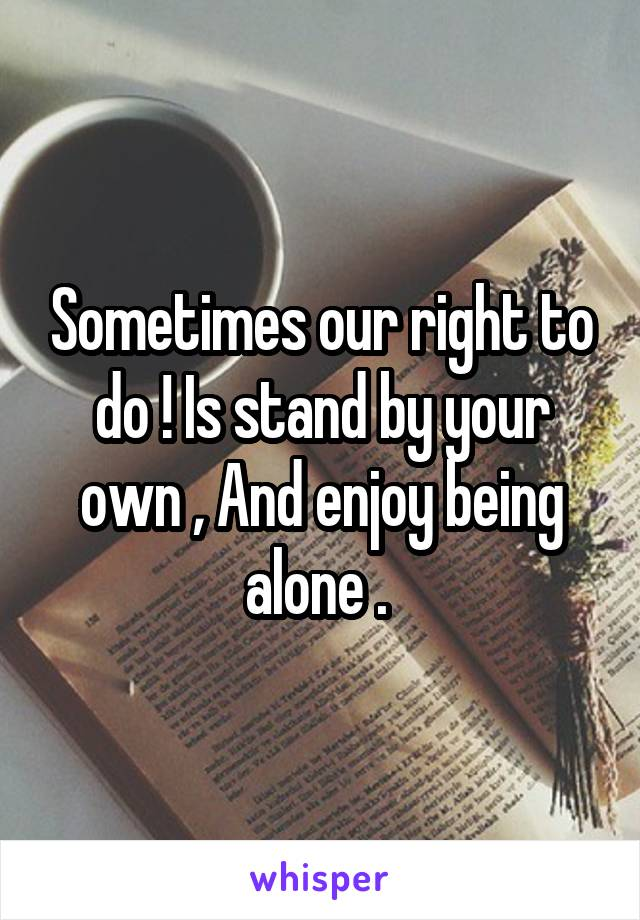 Sometimes our right to do ! Is stand by your own , And enjoy being alone .