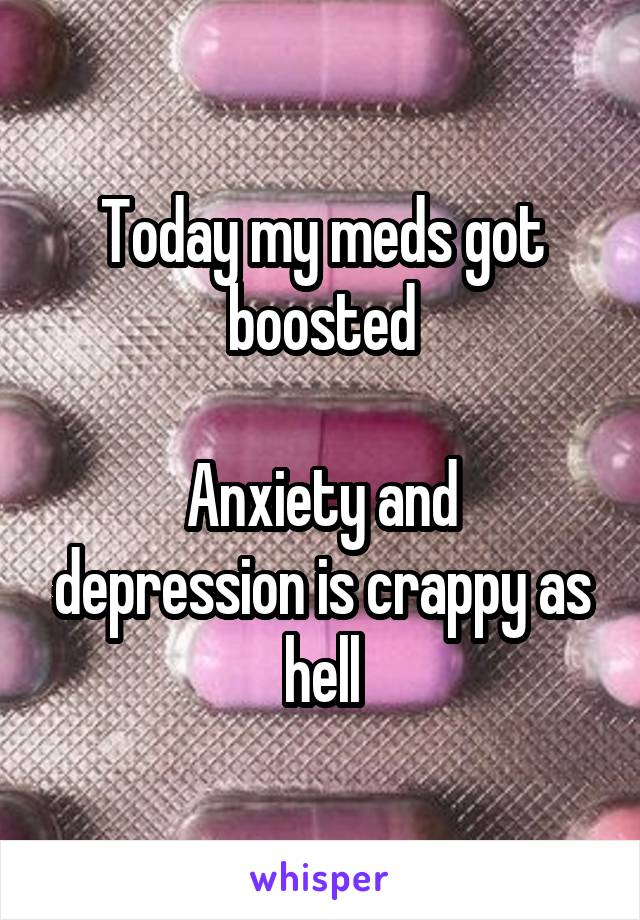 Today my meds got boosted  Anxiety and depression is crappy as hell
