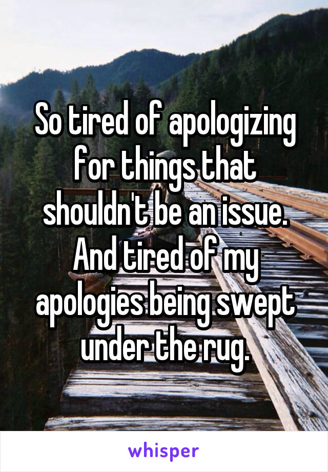 So tired of apologizing for things that shouldn't be an issue. And tired of my apologies being swept under the rug.