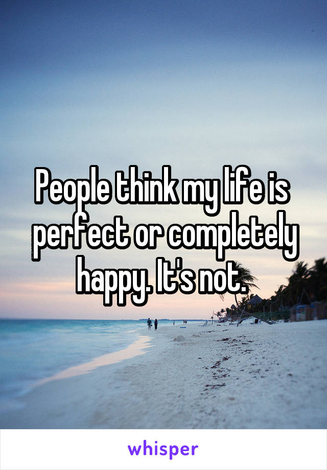 People think my life is  perfect or completely happy. It's not.
