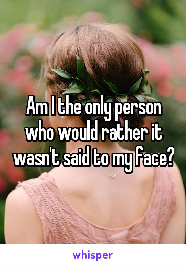 Am I the only person who would rather it wasn't said to my face?