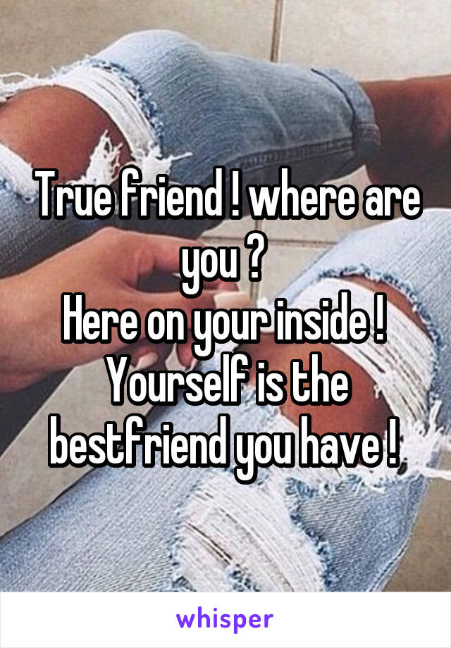 True friend ! where are you ?  Here on your inside !  Yourself is the bestfriend you have !
