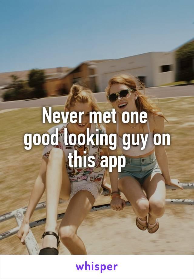 Never met one  good looking guy on this app