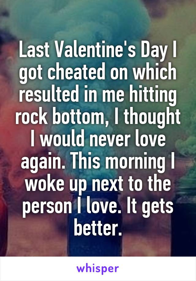 Last Valentine's Day I got cheated on which resulted in me hitting rock bottom, I thought I would never love again. This morning I woke up next to the person I love. It gets better.