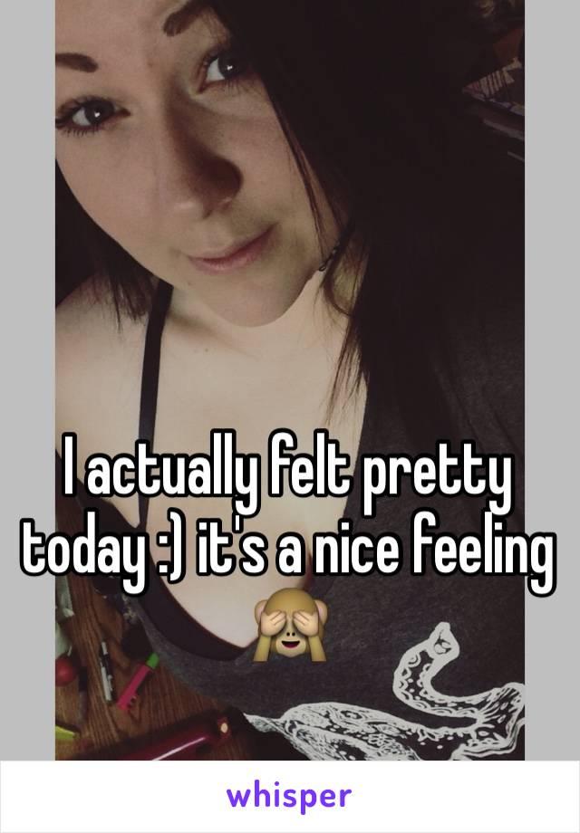 I actually felt pretty today :) it's a nice feeling 🙈