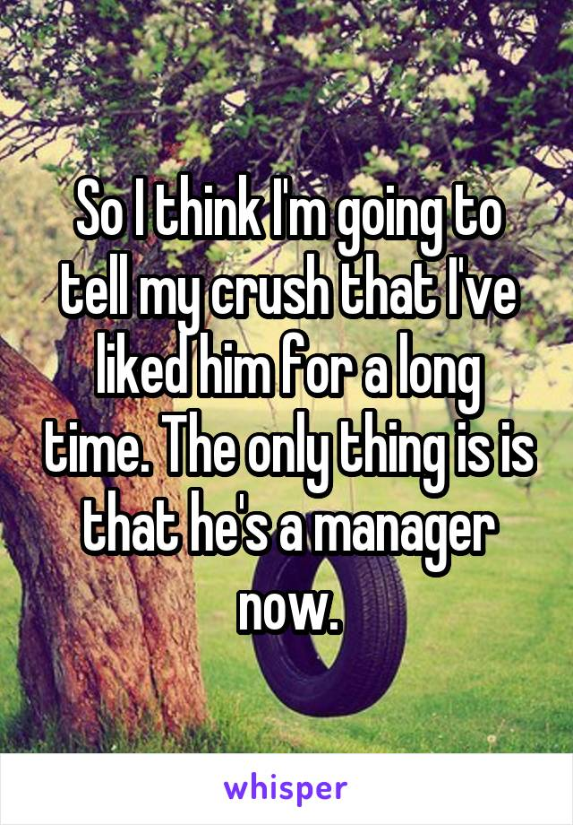 So I think I'm going to tell my crush that I've liked him for a long time. The only thing is is that he's a manager now.