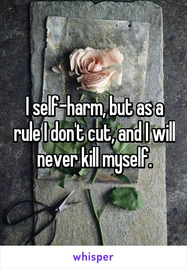 I self-harm, but as a rule I don't cut, and I will never kill myself.