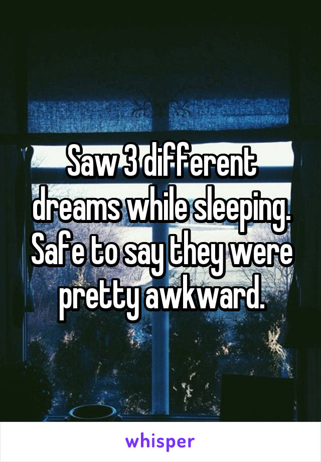 Saw 3 different dreams while sleeping. Safe to say they were pretty awkward.