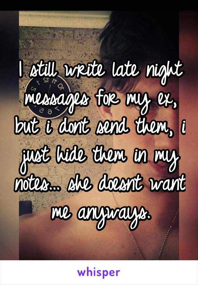 I still write late night messages for my ex, but i dont send them, i just hide them in my notes... she doesnt want me anyways.