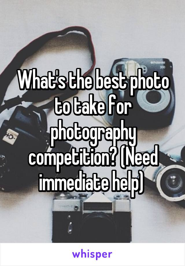 What's the best photo to take for photography competition? (Need immediate help)