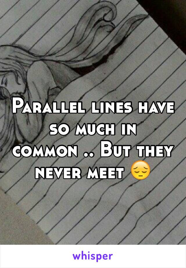 Parallel lines have so much in common .. But they never meet 😔