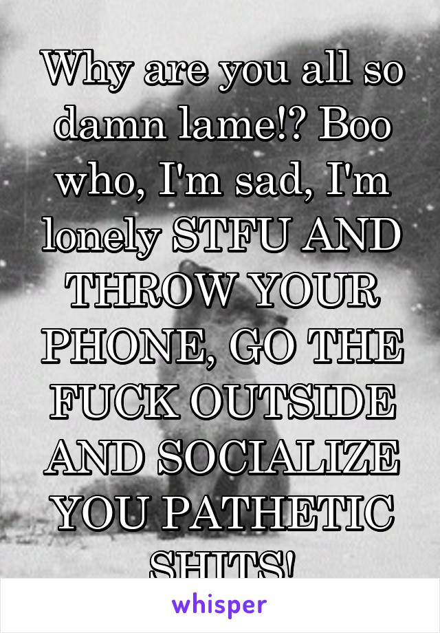 Why are you all so damn lame!? Boo who, I'm sad, I'm lonely STFU AND THROW YOUR PHONE, GO THE FUCK OUTSIDE AND SOCIALIZE YOU PATHETIC SHITS!